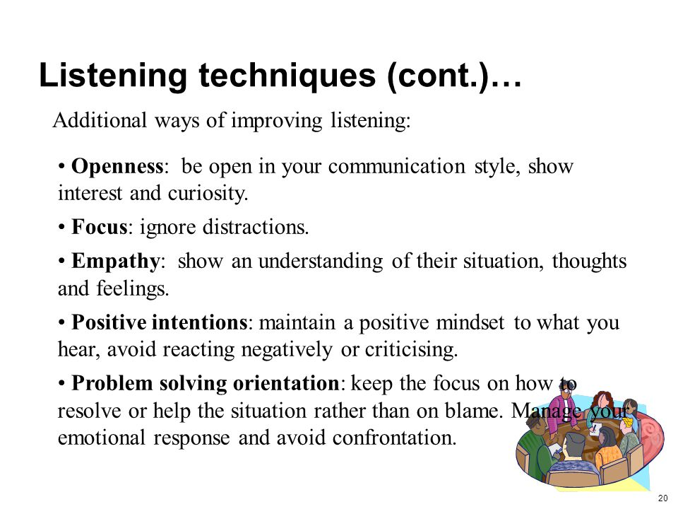 20 Listening techniques (cont.)… Additional ways of improving listening: Openness: be open in your communication style, show interest and curiosity.