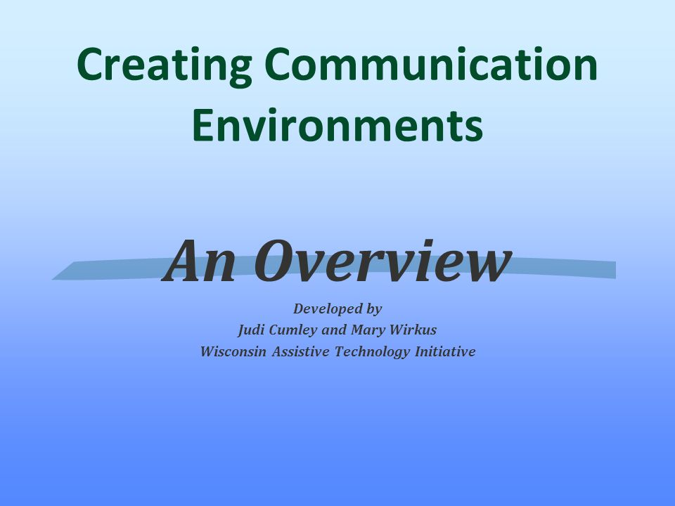 Creating Communication Environments An Overview Developed by Judi Cumley and Mary Wirkus Wisconsin Assistive Technology Initiative