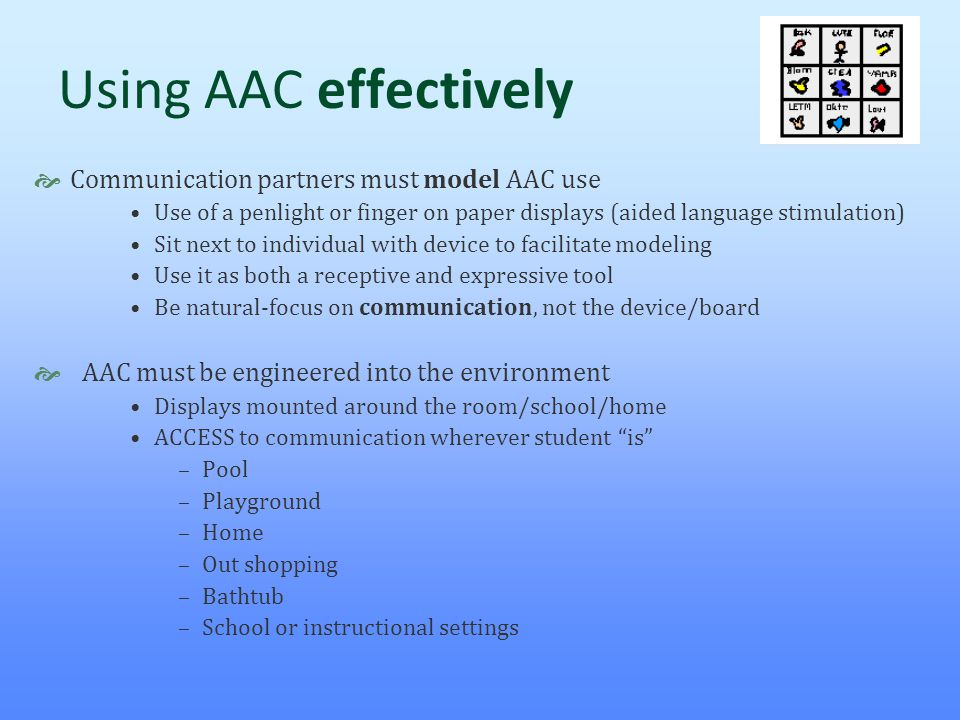 Using AAC effectively  Communication partners must model AAC use Use of a penlight or finger on paper displays (aided language stimulation) Sit next