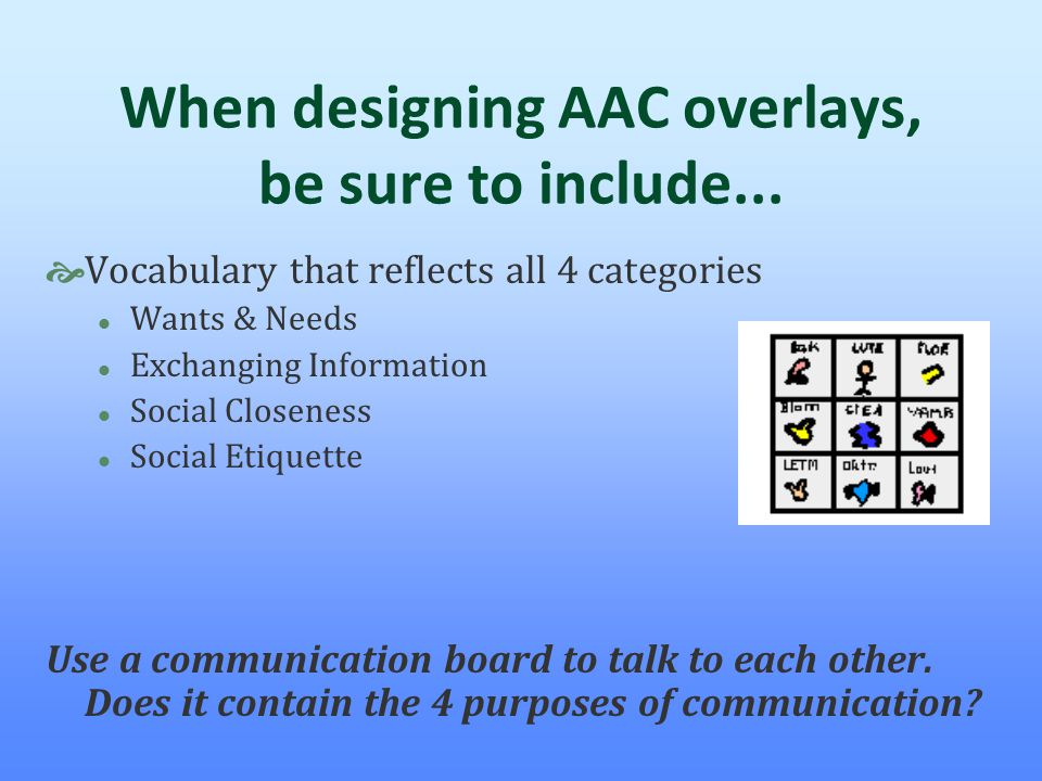 When designing AAC overlays, be sure to include...  Vocabulary that reflects all 4 categories l Wants & Needs l Exchanging Information l Social Close