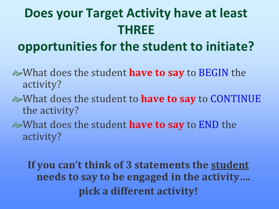 Does your Target Activity have at least THREE opportunities for the student to initiate?  What does the student have to say to BEGIN the activity? 