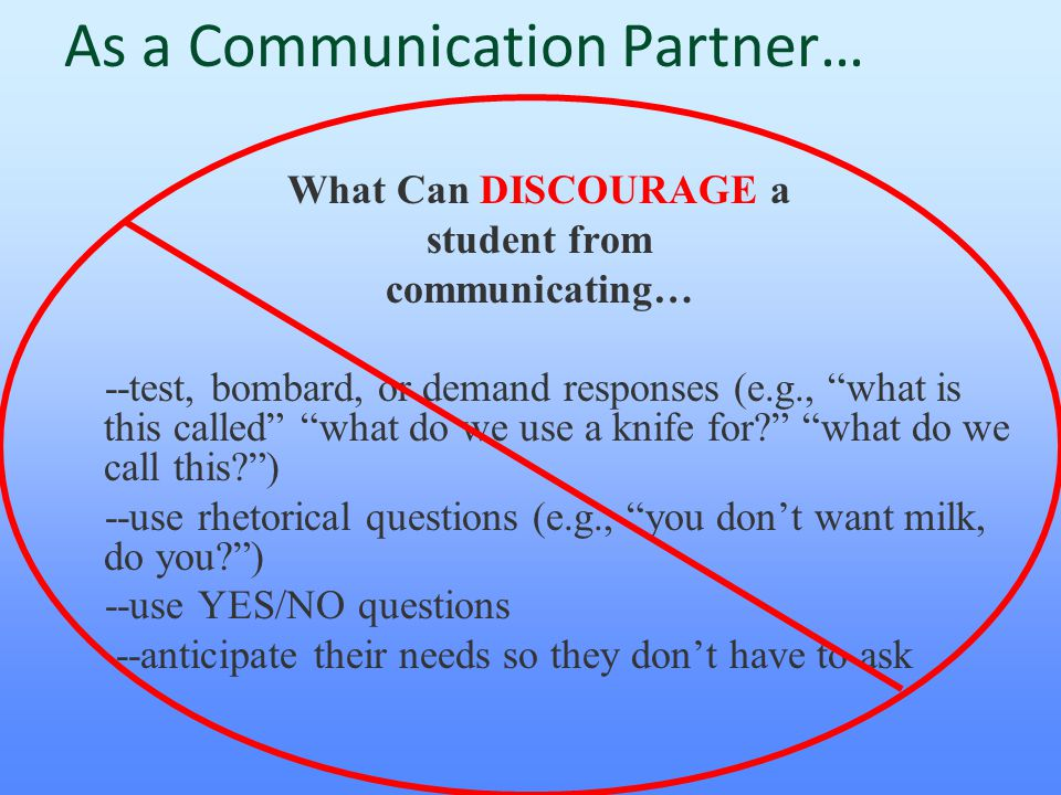 """As a Communication Partner… What Can DISCOURAGE a student from communicating… --test, bombard, or demand responses (e.g., """"what is this called"""" """"what"""