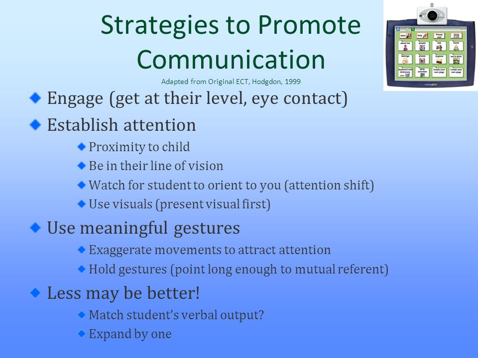 Strategies to Promote Communication Adapted from Original ECT, Hodgdon, 1999 Engage (get at their level, eye contact) Establish attention Proximity to