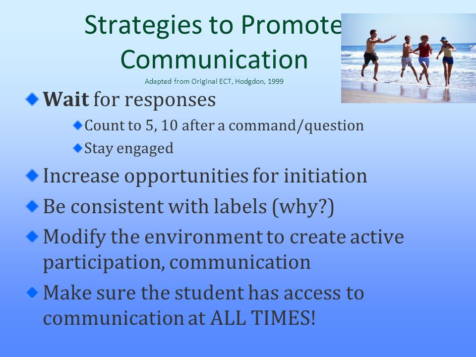 Strategies to Promote Communication Adapted from Original ECT, Hodgdon, 1999 Wait for responses Count to 5, 10 after a command/question Stay engaged I