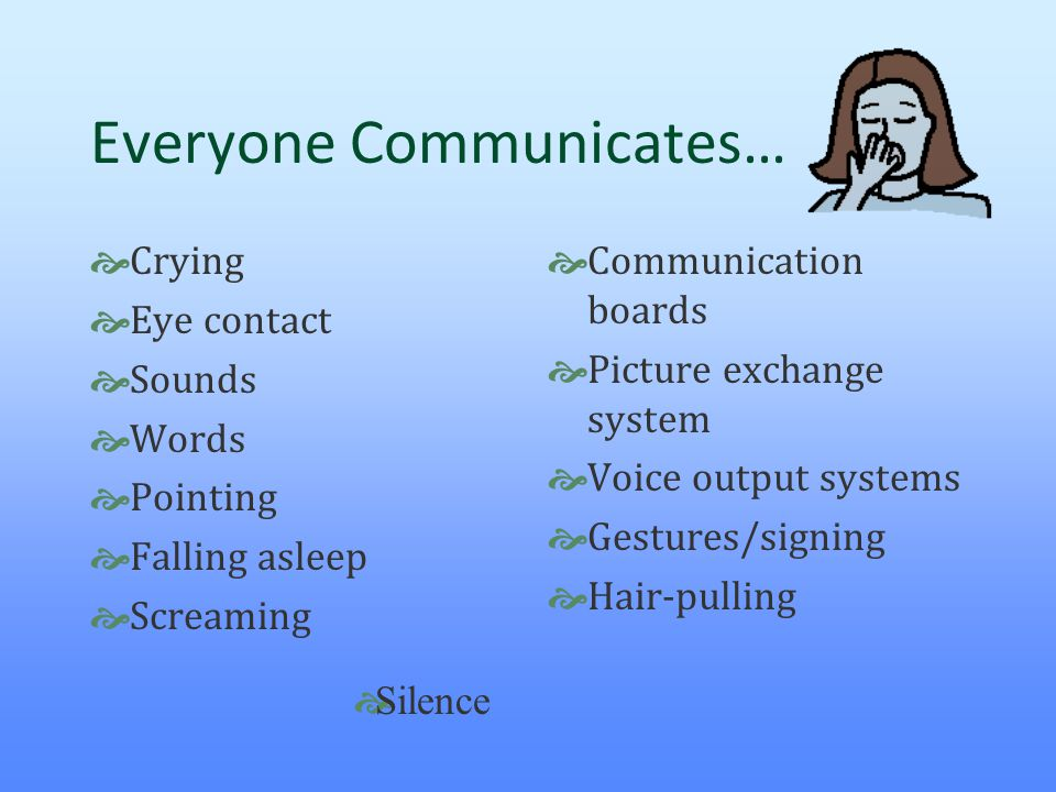 Everyone Communicates…  Crying  Eye contact  Sounds  Words  Pointing  Falling asleep  Screaming  Communication boards  Picture exchange syste