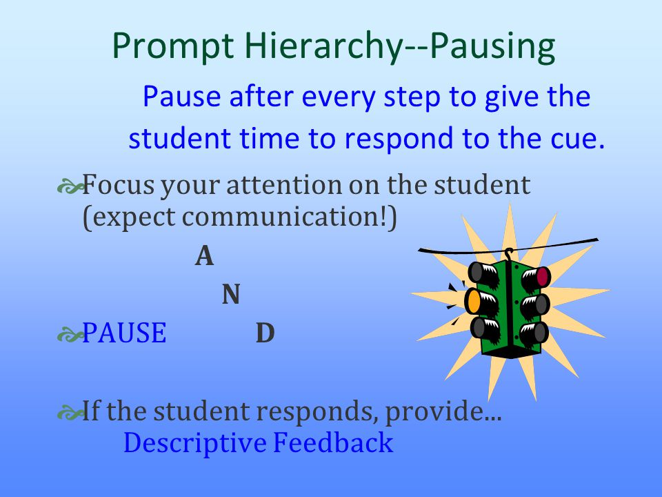 Prompt Hierarchy--Pausing Pause after every step to give the student time to respond to the cue.  Focus your attention on the student (expect communi