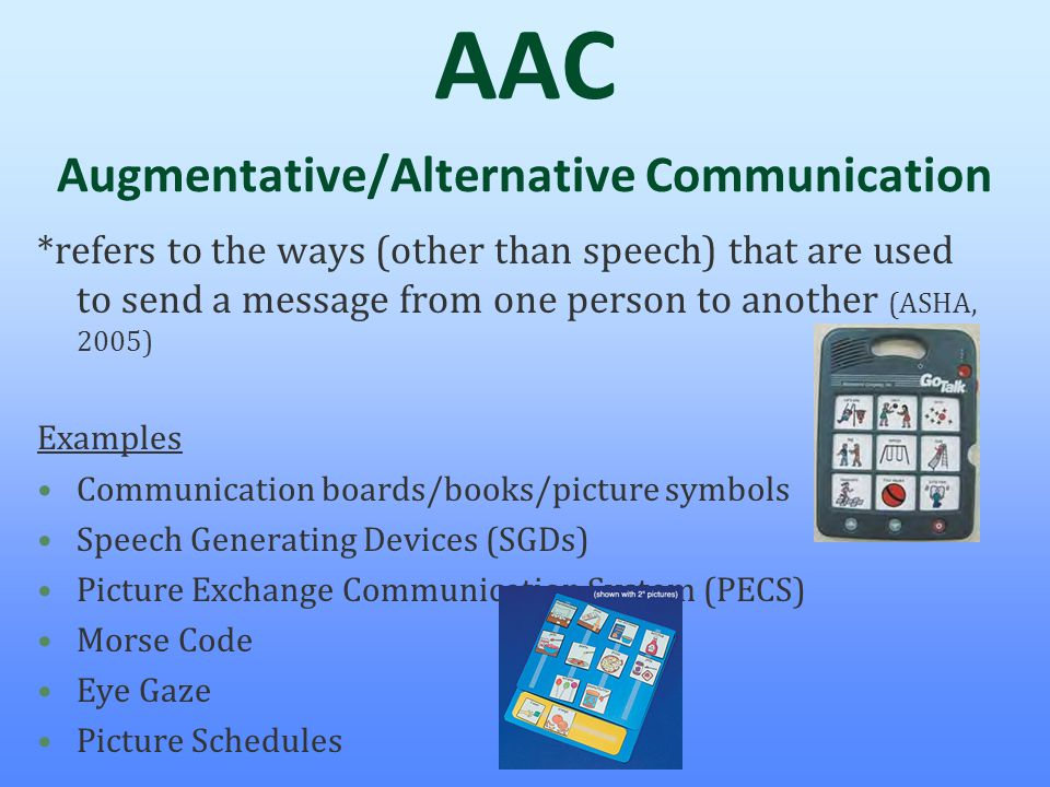 AAC Augmentative/Alternative Communication *refers to the ways (other than speech) that are used to send a message from one person to another (ASHA, 2