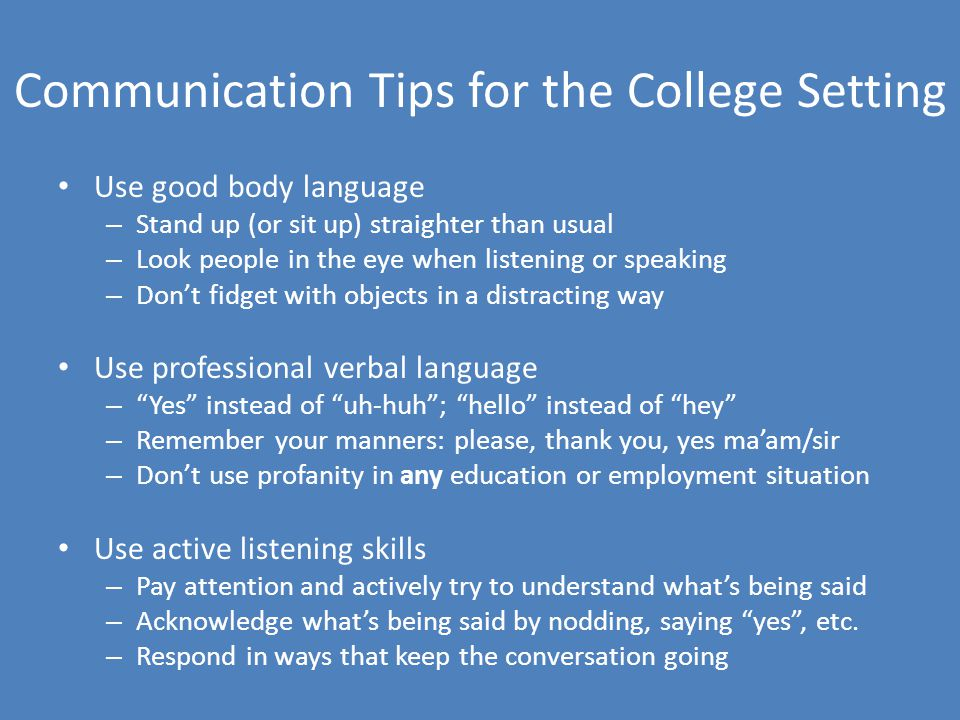 Communication Tips for the College Setting Use good body language – Stand up (or sit up) straighter than usual – Look people in the eye when listening or speaking – Don't fidget with objects in a distracting way Use professional verbal language – Yes instead of uh-huh ; hello instead of hey – Remember your manners: please, thank you, yes ma'am/sir – Don't use profanity in any education or employment situation Use active listening skills – Pay attention and actively try to understand what's being said – Acknowledge what's being said by nodding, saying yes , etc.