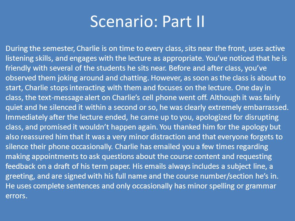 Scenario: Part II During the semester, Charlie is on time to every class, sits near the front, uses active listening skills, and engages with the lecture as appropriate.