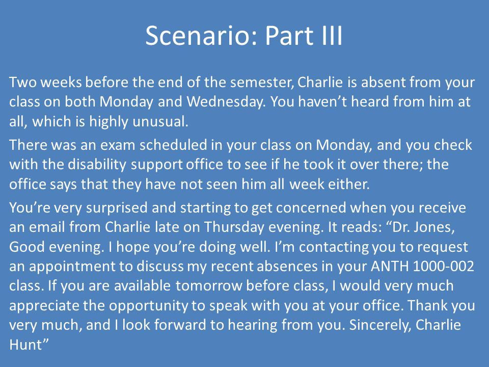 Scenario: Part III Two weeks before the end of the semester, Charlie is absent from your class on both Monday and Wednesday.