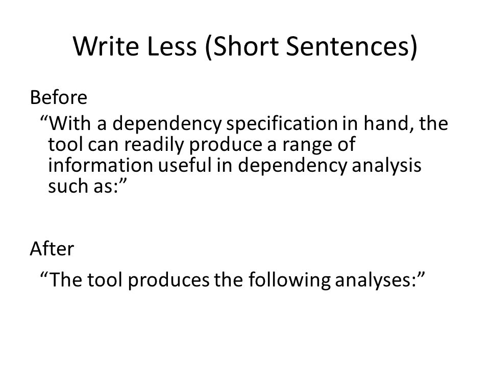 Write Less (Short Sentences) Before With a dependency specification in hand, the tool can readily produce a range of information useful in dependency analysis such as: After The tool produces the following analyses: