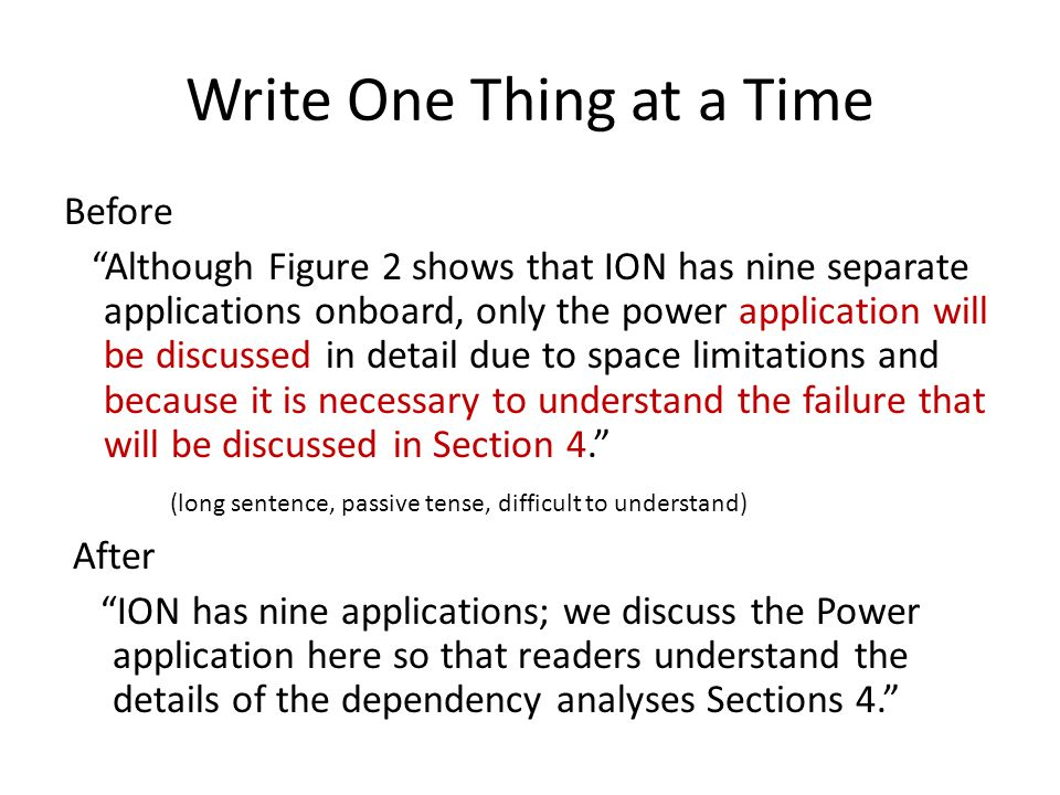 Write One Thing at a Time Before Although Figure 2 shows that ION has nine separate applications onboard, only the power application will be discussed in detail due to space limitations and because it is necessary to understand the failure that will be discussed in Section 4. (long sentence, passive tense, difficult to understand) After ION has nine applications; we discuss the Power application here so that readers understand the details of the dependency analyses Sections 4.