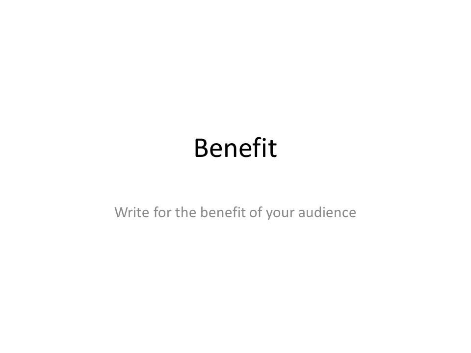 Benefit Write for the benefit of your audience