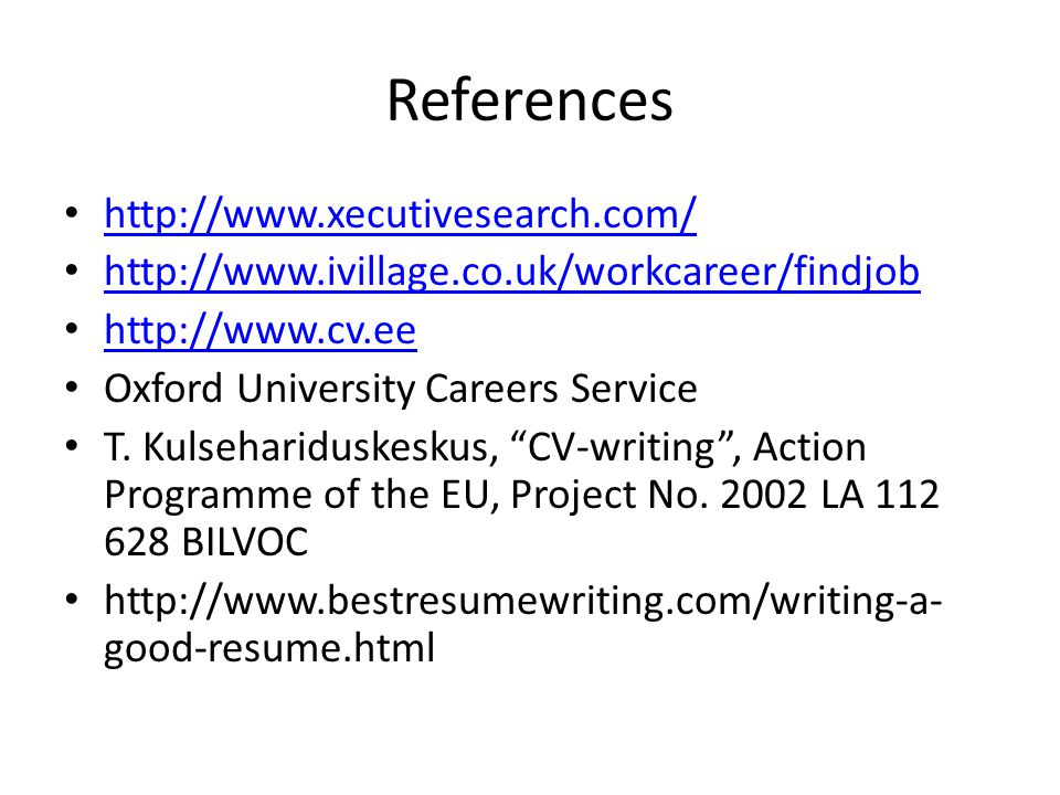 References http://www.xecutivesearch.com/ http://www.ivillage.co.uk/workcareer/findjob http://www.cv.ee Oxford University Careers Service T. Kulsehari