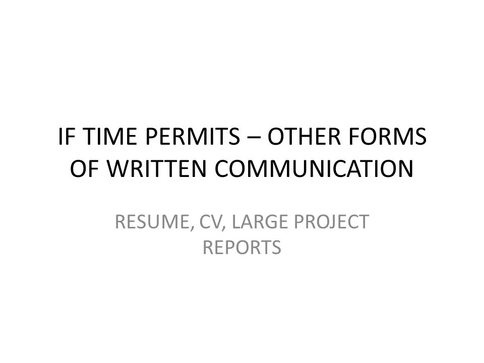 IF TIME PERMITS – OTHER FORMS OF WRITTEN COMMUNICATION RESUME, CV, LARGE PROJECT REPORTS