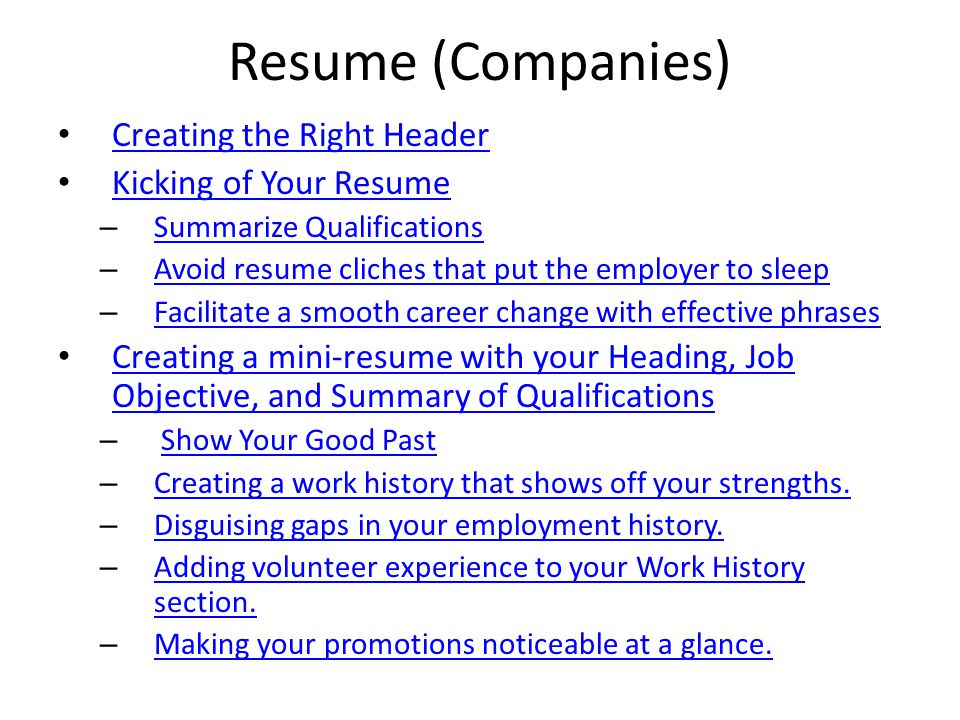 Resume (Companies) Creating the Right Header Kicking of Your Resume – Summarize Qualifications Summarize Qualifications – Avoid resume cliches that put the employer to sleep Avoid resume cliches that put the employer to sleep – Facilitate a smooth career change with effective phrases Facilitate a smooth career change with effective phrases Creating a mini-resume with your Heading, Job Objective, and Summary of Qualifications Creating a mini-resume with your Heading, Job Objective, and Summary of Qualifications – Show Your Good PastShow Your Good Past – Creating a work history that shows off your strengths.