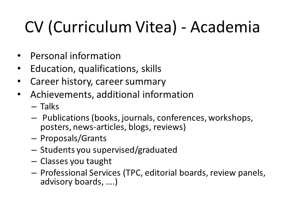 CV (Curriculum Vitea) - Academia Personal information Education, qualifications, skills Career history, career summary Achievements, additional information – Talks – Publications (books, journals, conferences, workshops, posters, news-articles, blogs, reviews) – Proposals/Grants – Students you supervised/graduated – Classes you taught – Professional Services (TPC, editorial boards, review panels, advisory boards, ….)