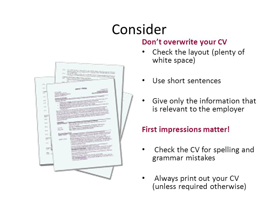 Consider Don't overwrite your CV Check the layout (plenty of white space) Use short sentences Give only the information that is relevant to the employ