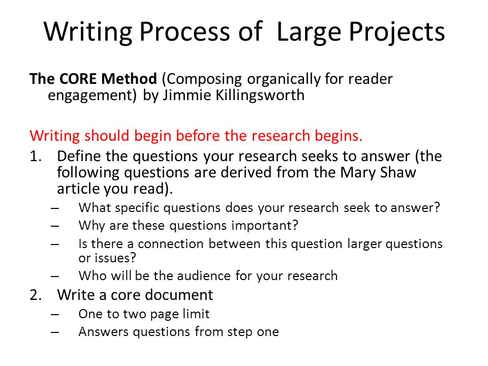 Writing Process of Large Projects The CORE Method (Composing organically for reader engagement) by Jimmie Killingsworth Writing should begin before the research begins.