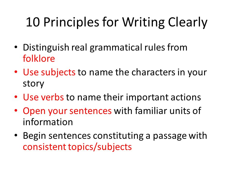 10 Principles for Writing Clearly Distinguish real grammatical rules from folklore Use subjects to name the characters in your story Use verbs to name their important actions Open your sentences with familiar units of information Begin sentences constituting a passage with consistent topics/subjects