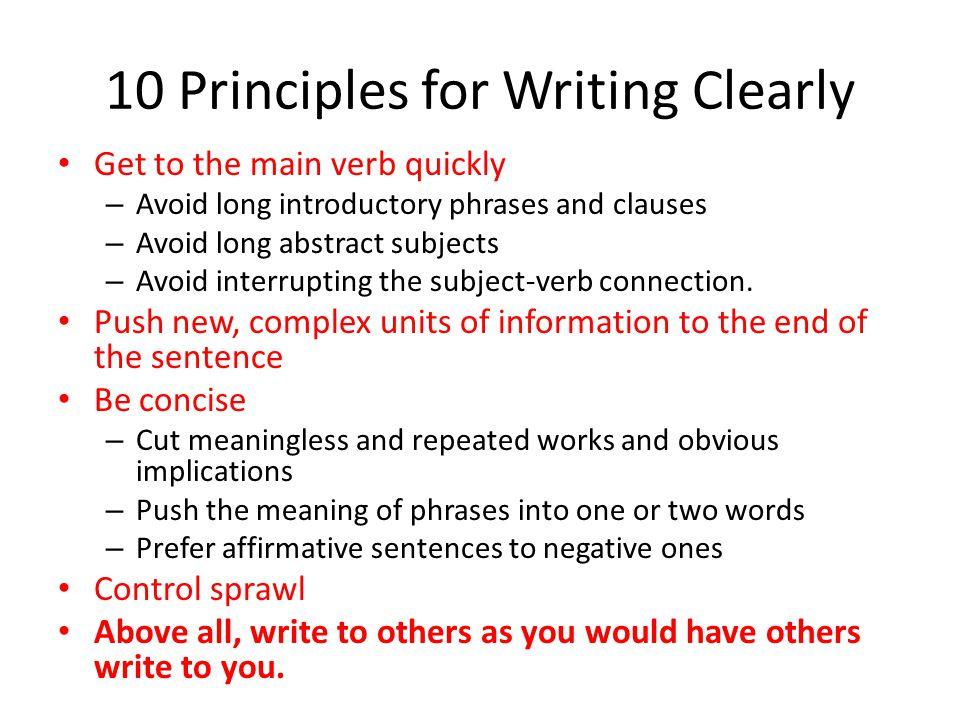10 Principles for Writing Clearly Get to the main verb quickly – Avoid long introductory phrases and clauses – Avoid long abstract subjects – Avoid interrupting the subject-verb connection.