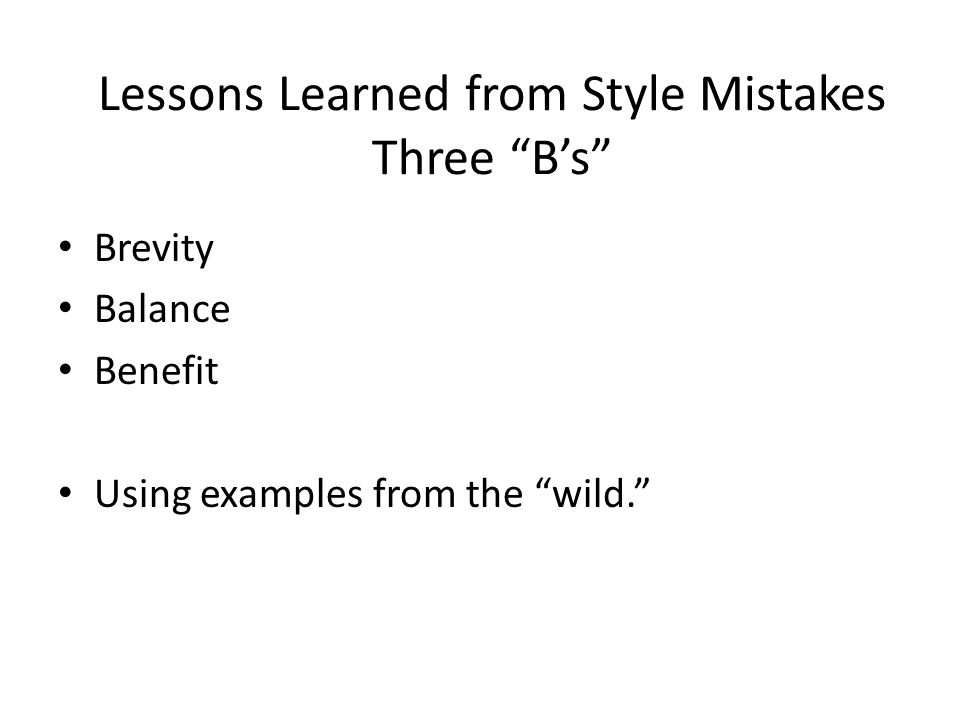 Lessons Learned from Style Mistakes Three B's Brevity Balance Benefit Using examples from the wild.