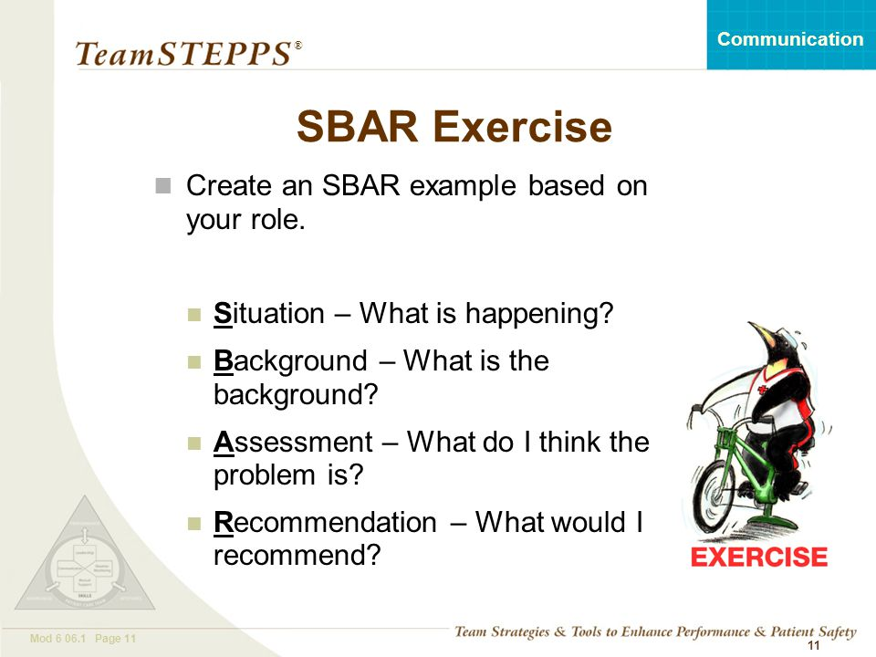 T EAM STEPPS 05.2 Mod 6 06.1 Page 11 Communication ® 11 SBAR Exercise Create an SBAR example based on your role. Situation – What is happening? Backgr