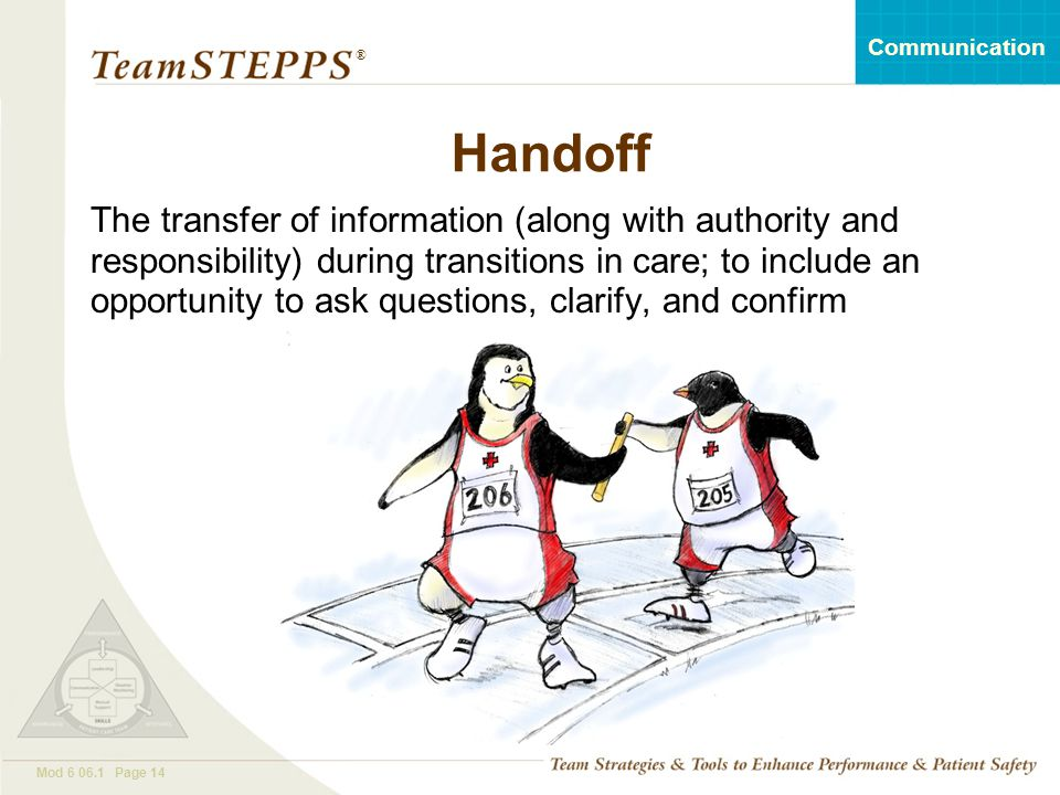 T EAM STEPPS 05.2 Mod 6 06.1 Page 14 Communication ® Handoff The transfer of information (along with authority and responsibility) during transitions