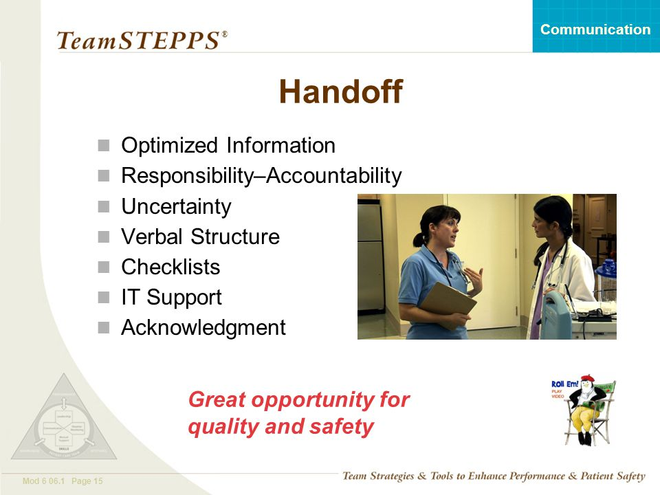 T EAM STEPPS 05.2 Mod 6 06.1 Page 15 Communication ® Handoff Optimized Information Responsibility–Accountability Uncertainty Verbal Structure Checklis