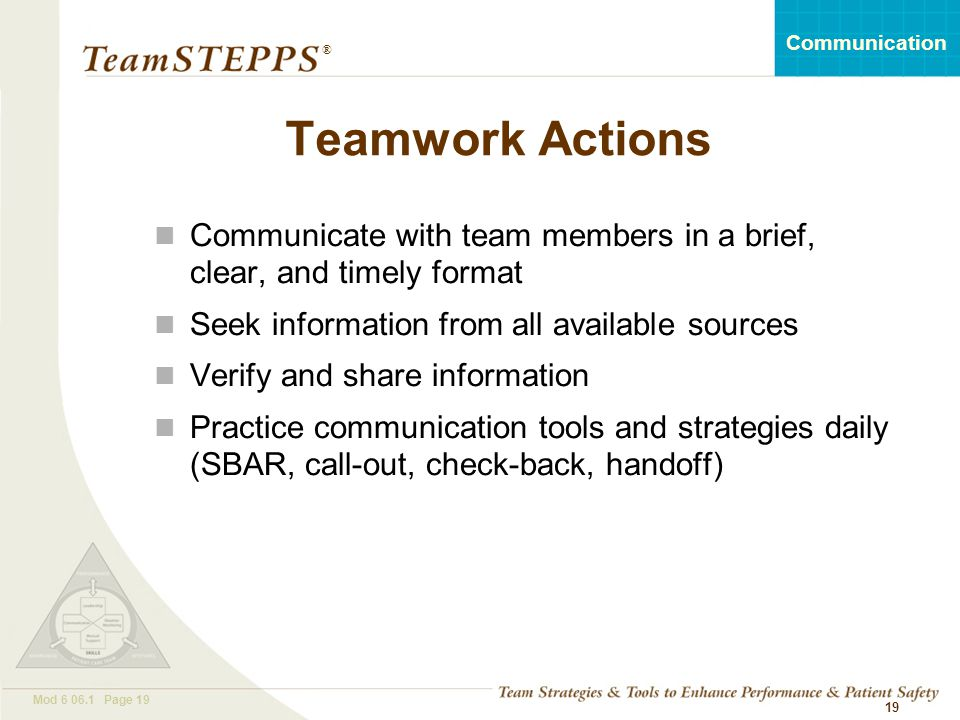 T EAM STEPPS 05.2 Mod 6 06.1 Page 19 Communication ® 19 Teamwork Actions Communicate with team members in a brief, clear, and timely format Seek infor
