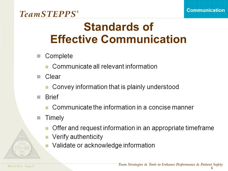 T EAM STEPPS 05.2 Mod 6 06.1 Page 17 Communication ® 17 Communication Challenges Language barrier Distractions Physical proximity Personalities Workload Varying communication styles Conflict Lack of information verification Shift change Great Opportunity for Quality and Safety