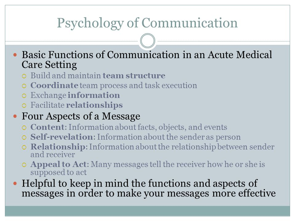 Psychology of Communication Basic Functions of Communication in an Acute Medical Care Setting  Build and maintain team structure  Coordinate team pr