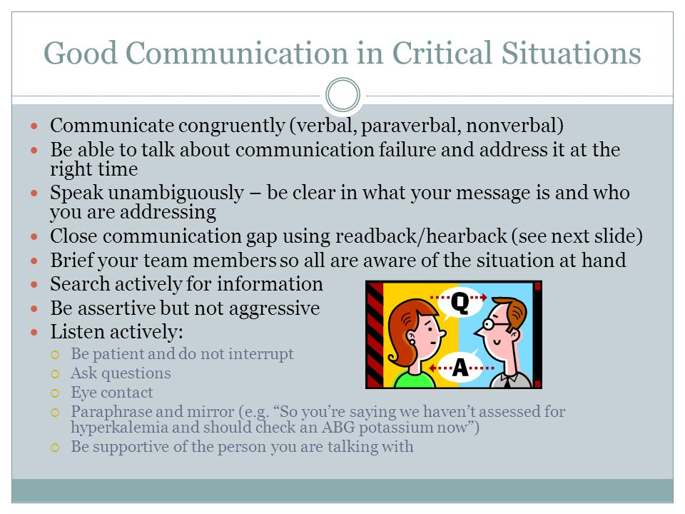 Good Communication in Critical Situations Communicate congruently (verbal, paraverbal, nonverbal) Be able to talk about communication failure and addr