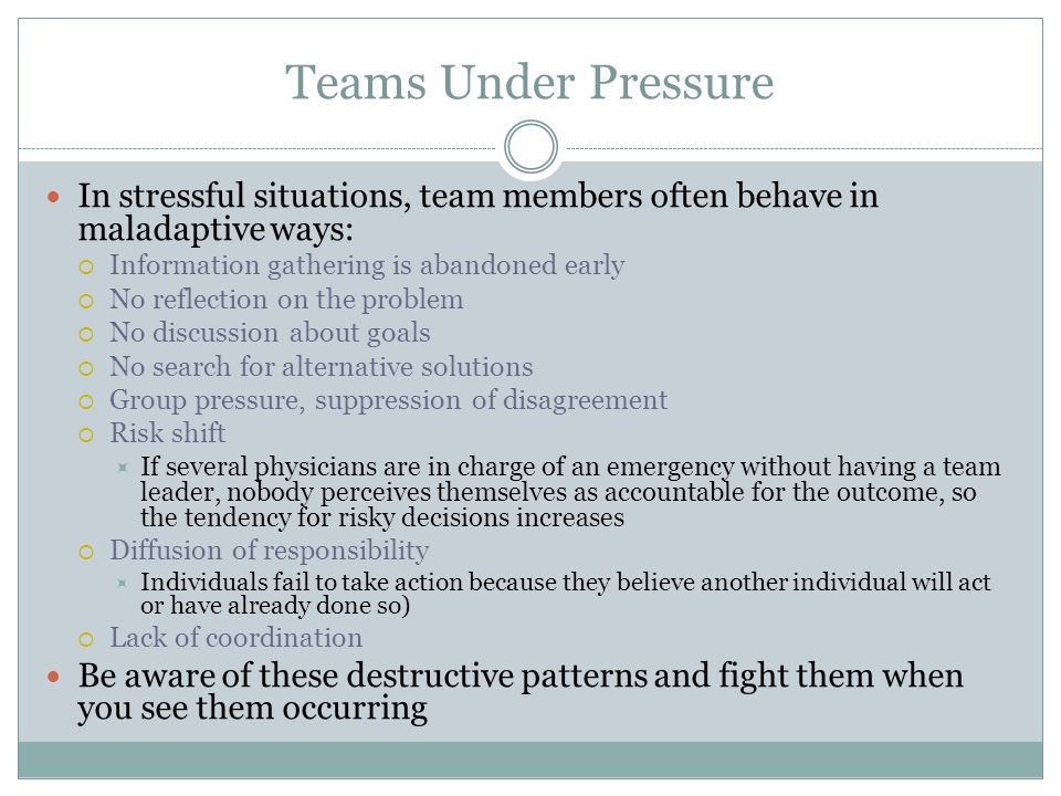 Teams Under Pressure In stressful situations, team members often behave in maladaptive ways:  Information gathering is abandoned early  No reflectio