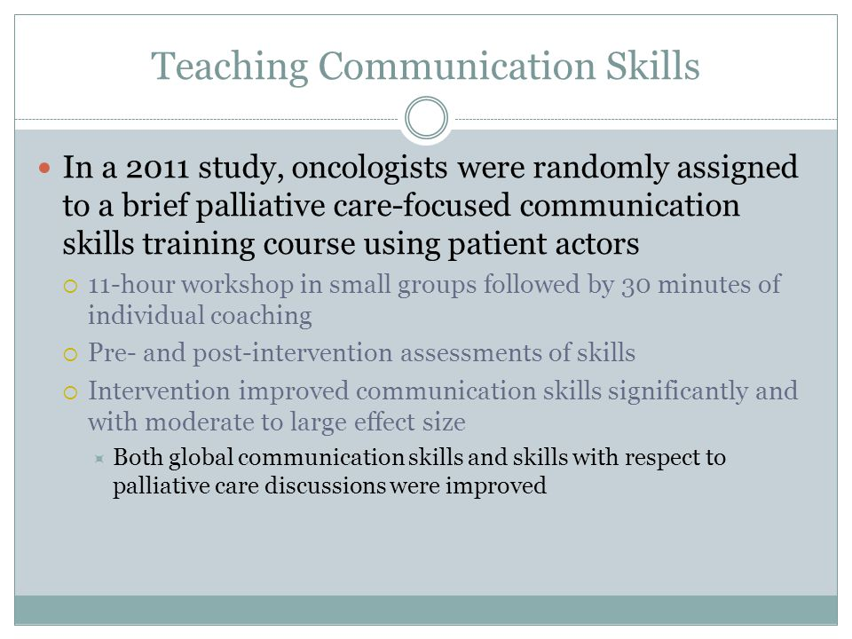 Teaching Communication Skills In a 2011 study, oncologists were randomly assigned to a brief palliative care-focused communication skills training cou