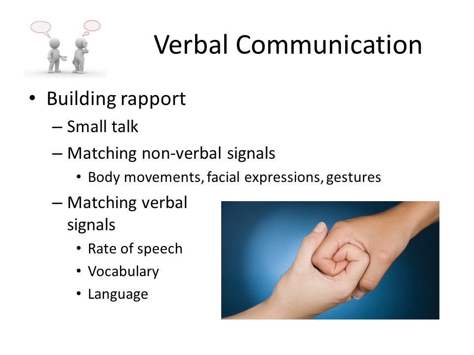 Verbal Communication Building rapport – Small talk – Matching non-verbal signals Body movements, facial expressions, gestures – Matching verbal signals Rate of speech Vocabulary Language