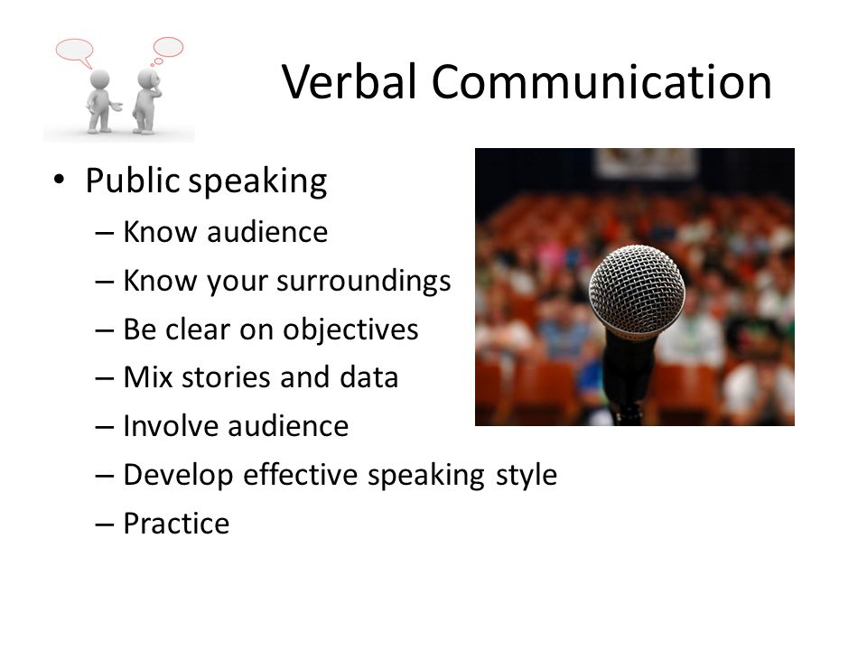 Verbal Communication Public speaking – Know audience – Know your surroundings – Be clear on objectives – Mix stories and data – Involve audience – Develop effective speaking style – Practice