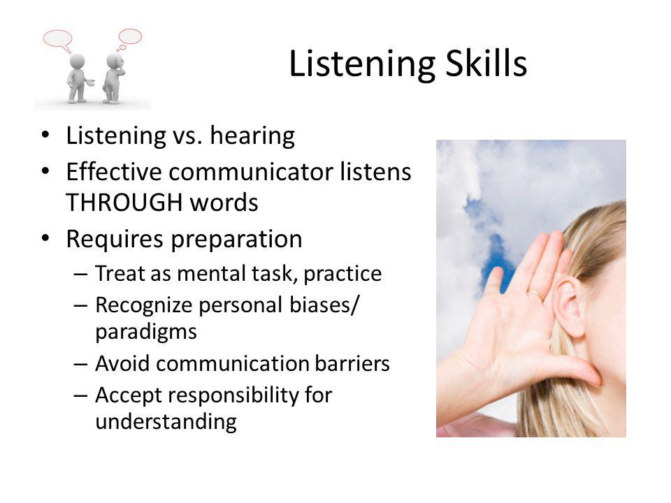 Listening Skills Listening vs. hearing Effective communicator listens THROUGH words Requires preparation – Treat as mental task, practice – Recognize