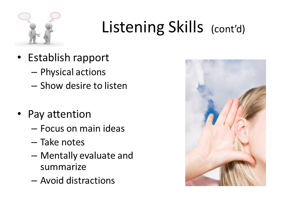 Listening Skills (cont'd) Establish rapport – Physical actions – Show desire to listen Pay attention – Focus on main ideas – Take notes – Mentally evaluate and summarize – Avoid distractions