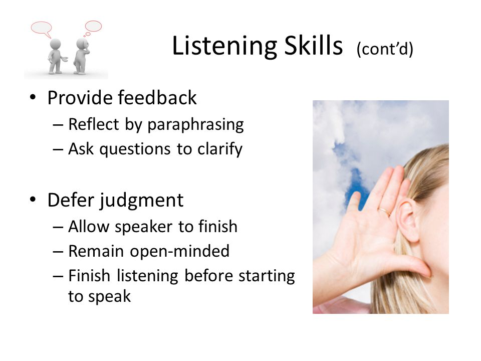 Listening Skills (cont'd) Provide feedback – Reflect by paraphrasing – Ask questions to clarify Defer judgment – Allow speaker to finish – Remain open-minded – Finish listening before starting to speak