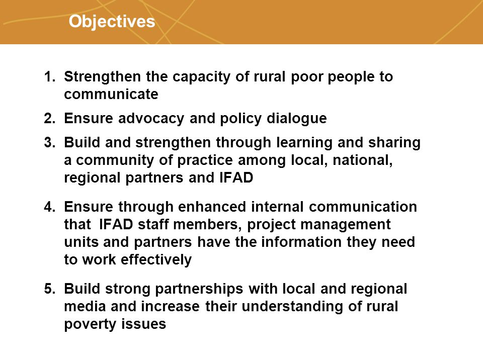 Farmers' organizations, policies and markets Objectives 1.Strengthen the capacity of rural poor people to communicate 2.Ensure advocacy and policy dialogue 3.Build and strengthen through learning and sharing a community of practice among local, national, regional partners and IFAD 4.Ensure through enhanced internal communication that IFAD staff members, project management units and partners have the information they need to work effectively 5.Build strong partnerships with local and regional media and increase their understanding of rural poverty issues