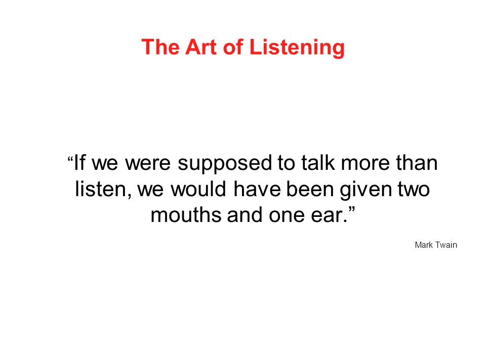 """The Art of Listening """" If we were supposed to talk more than listen, we would have been given two mouths and one ear."""" Mark Twain"""