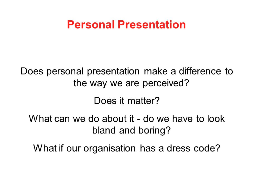 Personal Presentation Does personal presentation make a difference to the way we are perceived? Does it matter? What can we do about it - do we have t