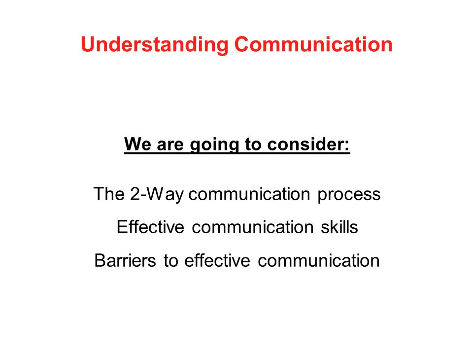 Understanding Communication We are going to consider: The 2-Way communication process Effective communication skills Barriers to effective communicati