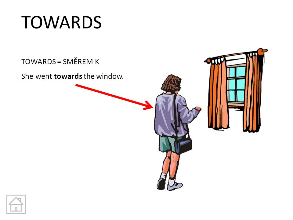 TOWARDS TOWARDS = SMĚREM K She went towards the window.