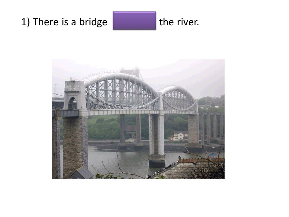 1) There is a bridge the river.