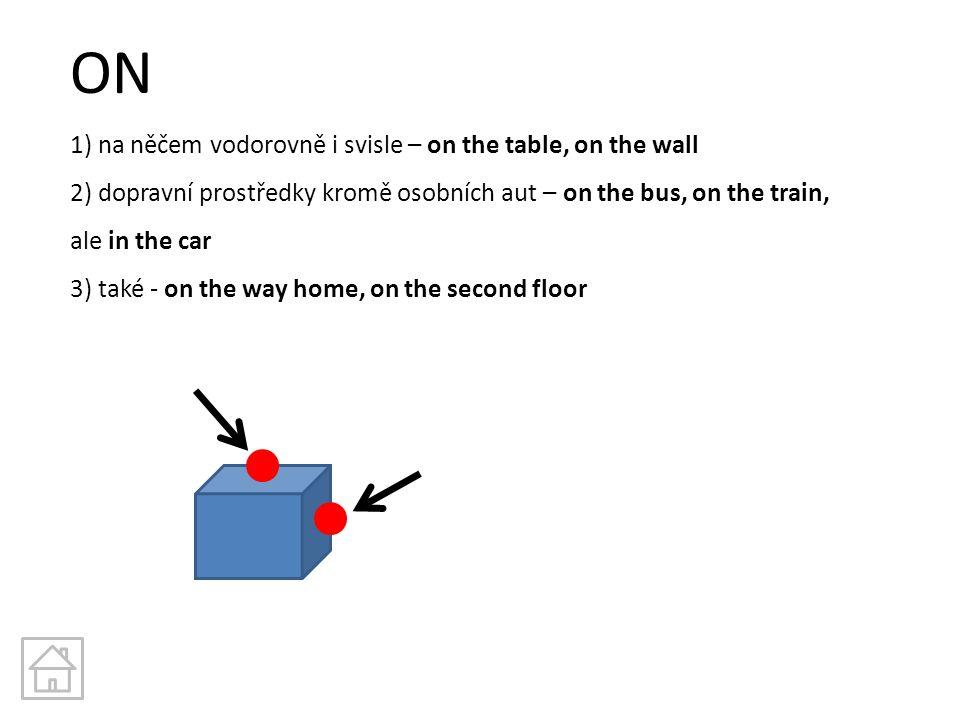 ON 1) na něčem vodorovně i svisle – on the table, on the wall 2) dopravní prostředky kromě osobních aut – on the bus, on the train, ale in the car 3)