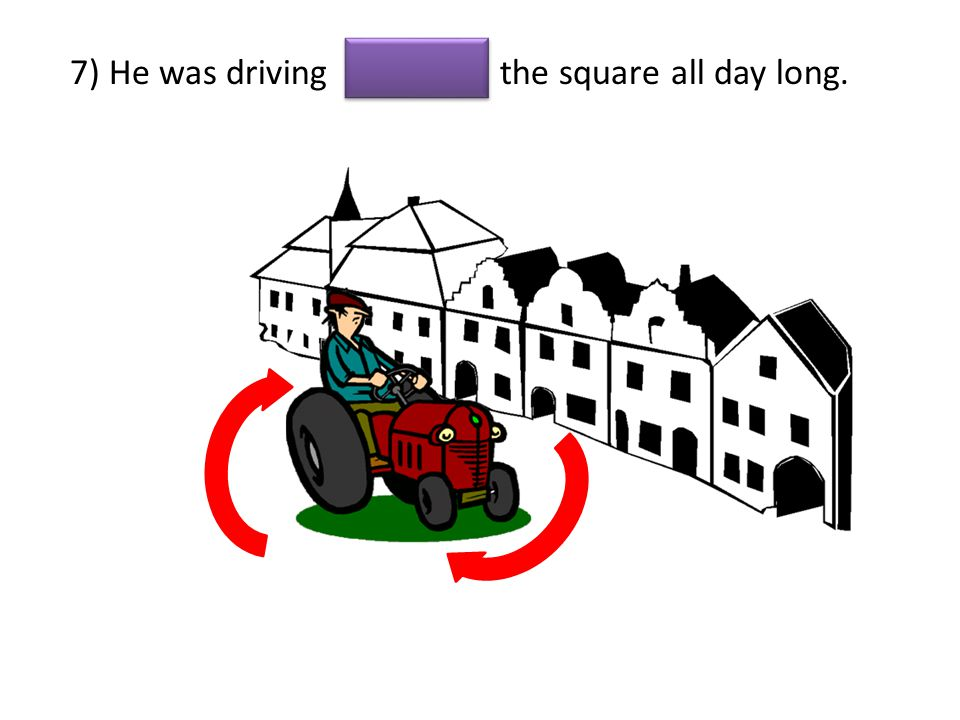 7) He was driving the square all day long.