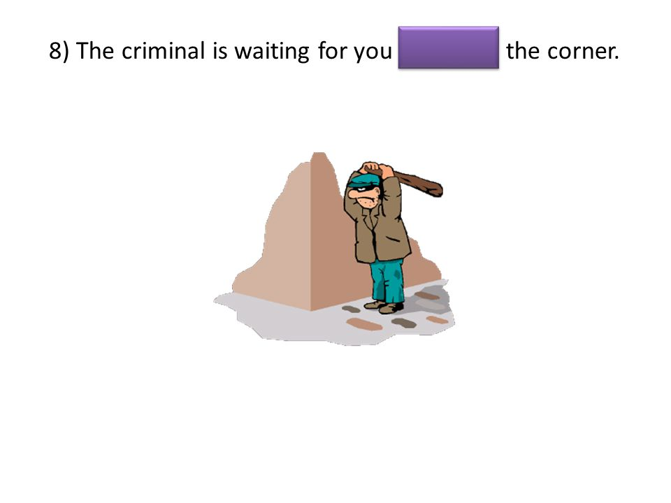 8) The criminal is waiting for you the corner.