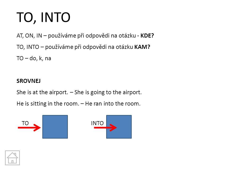 TO, INTO AT, ON, IN – používáme při odpovědi na otázku - KDE? TO, INTO – používáme při odpovědi na otázku KAM? TO – do, k, na SROVNEJ She is at the ai